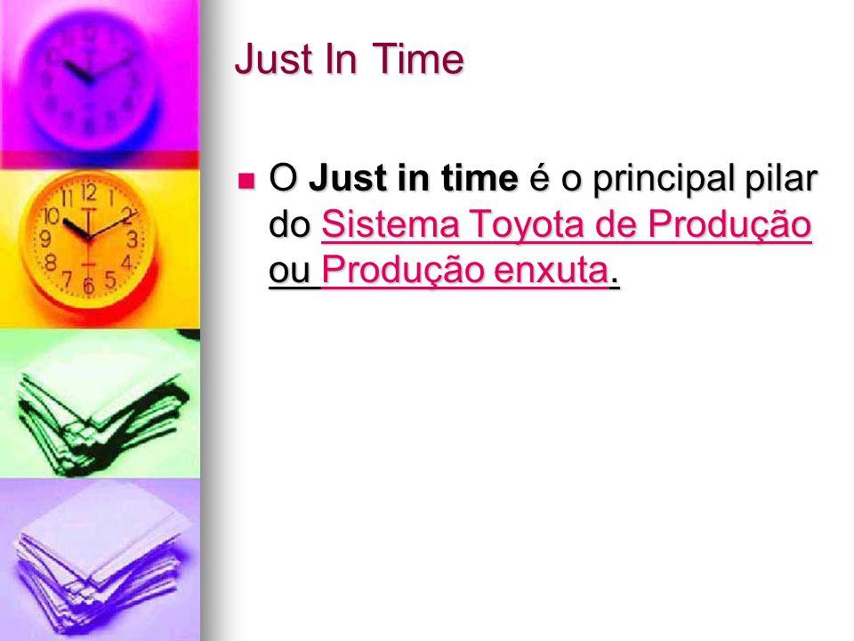 Just In Time O Just in time é o principal pilar do Sistema Toyota de Produção ou Produção enxuta. O Just in time é o principal pilar do Sistema Toyota