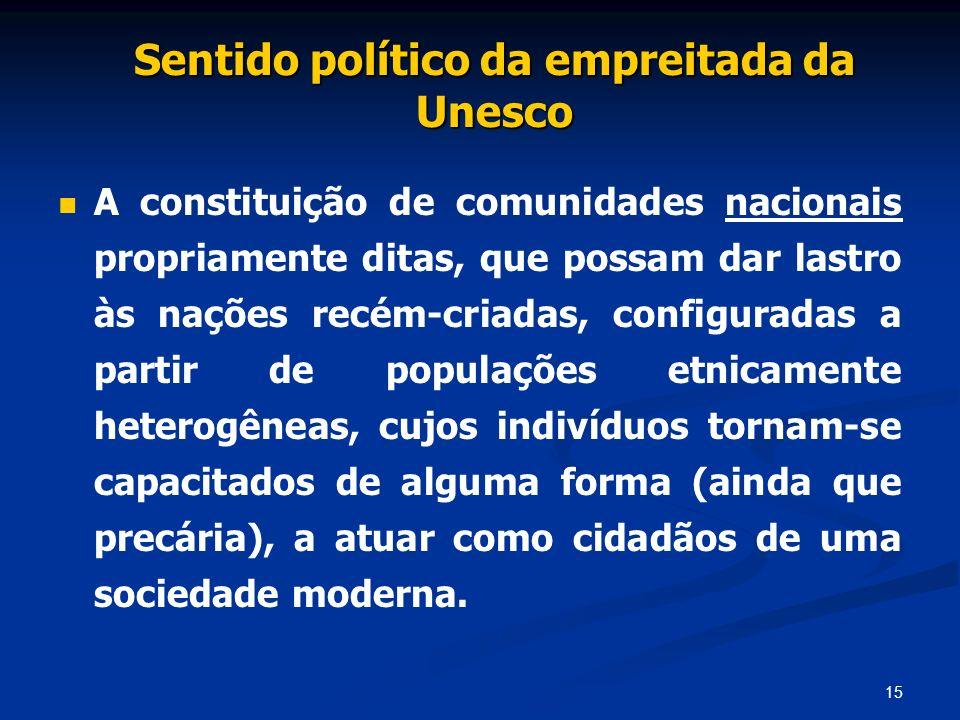 15 Sentido político da empreitada da Unesco A constituição de comunidades nacionais propriamente ditas, que possam dar lastro às nações recém-criadas,