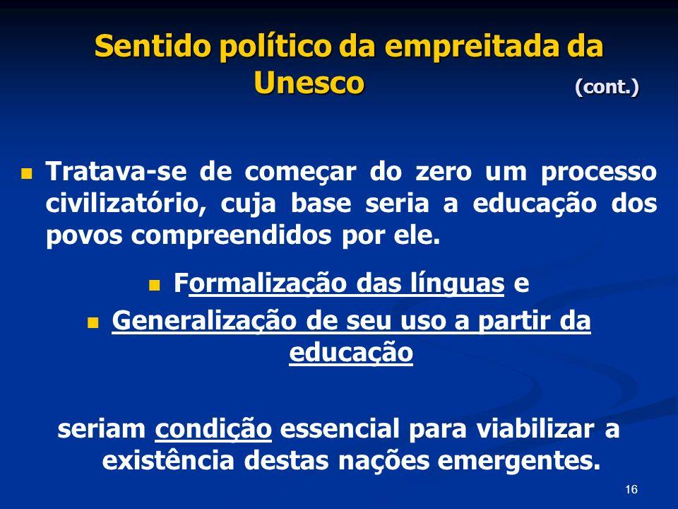 16 Sentido político da empreitada da Unesco (cont.) Tratava-se de começar do zero um processo civilizatório, cuja base seria a educação dos povos comp