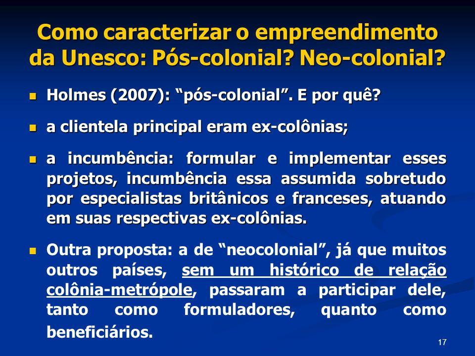 17 Como caracterizar o empreendimento da Unesco: Pós-colonial? Neo-colonial? Holmes (2007): pós-colonial. E por quê? Holmes (2007): pós-colonial. E po