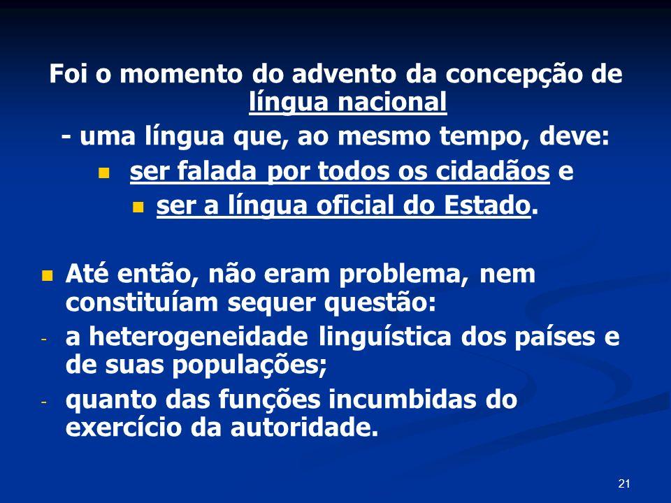 21 Foi o momento do advento da concepção de língua nacional - uma língua que, ao mesmo tempo, deve: ser falada por todos os cidadãos e ser a língua of