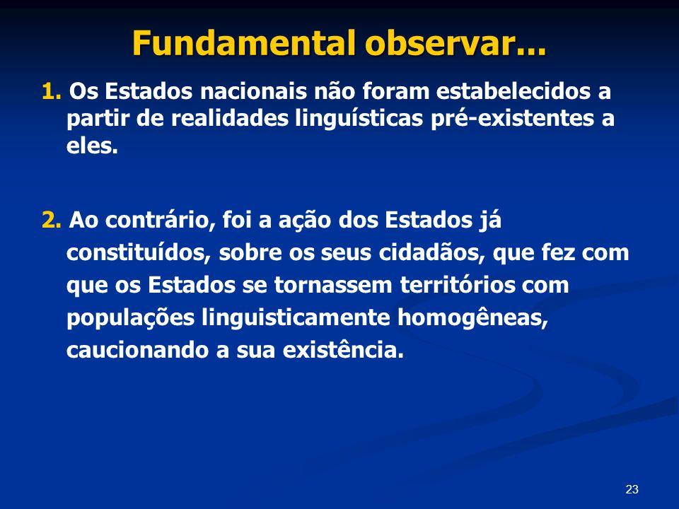 23 Fundamental observar... 1. Os Estados nacionais não foram estabelecidos a partir de realidades linguísticas pré-existentes a eles. 2. Ao contrário,