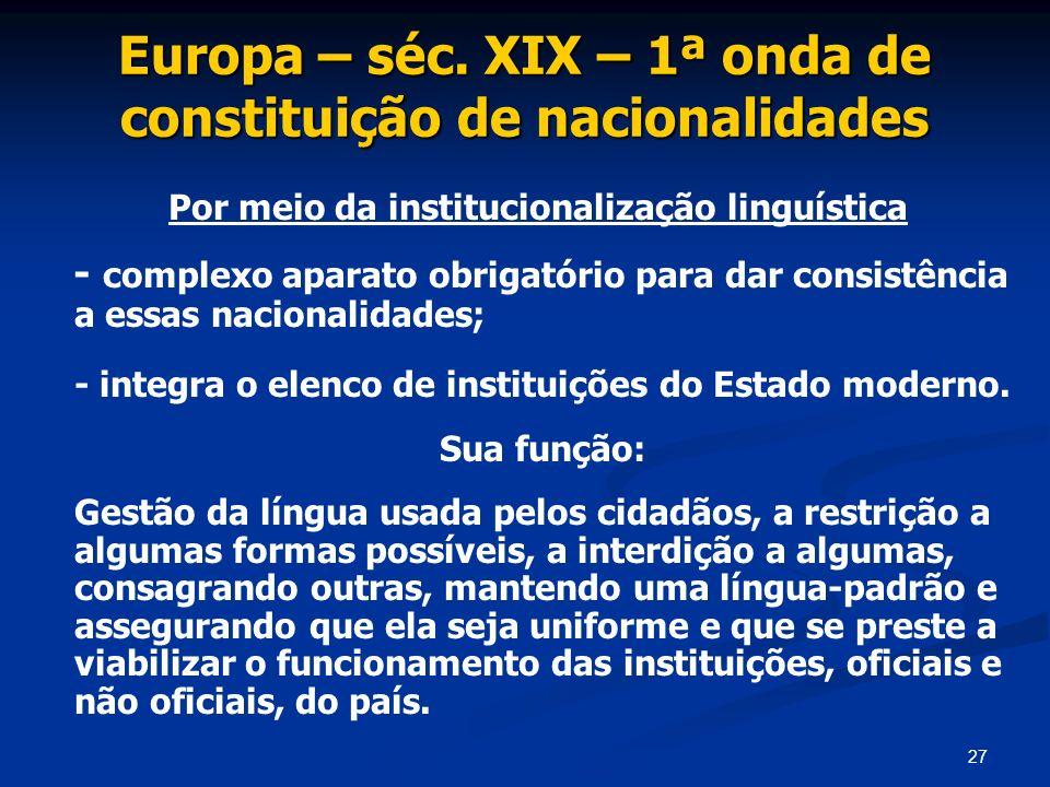 27 Europa – séc. XIX – 1ª onda de constituição de nacionalidades Por meio da institucionalização linguística - complexo aparato obrigatório para dar c