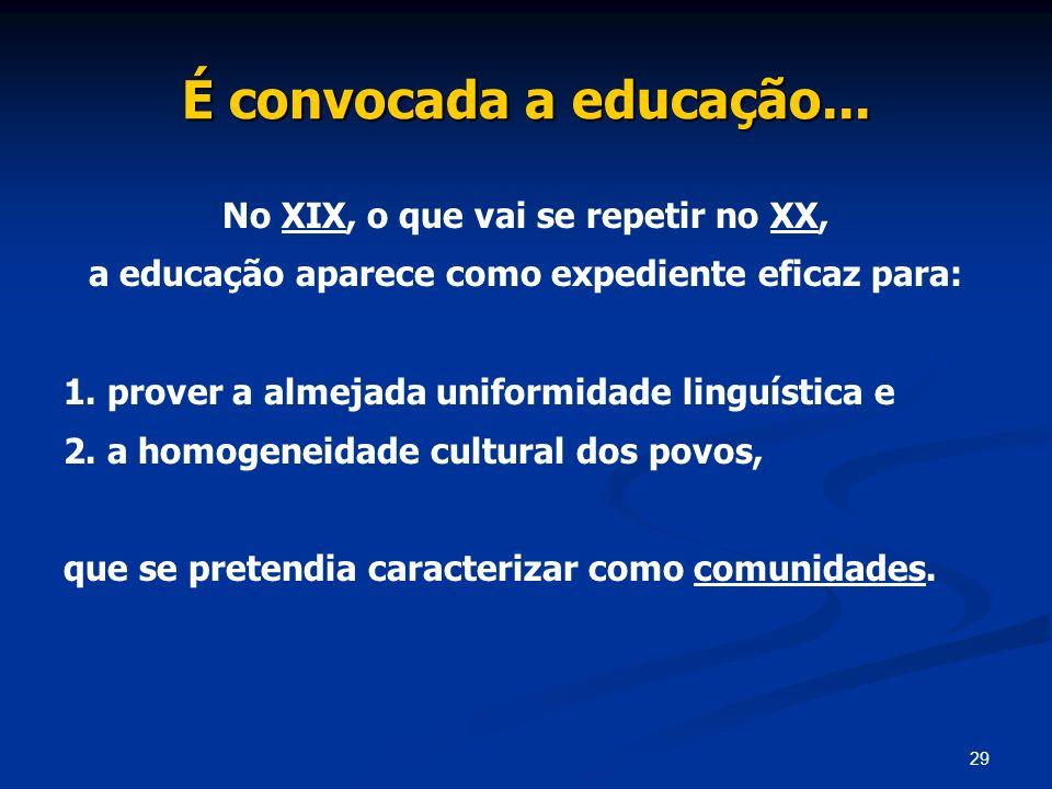 29 É convocada a educação... No XIX, o que vai se repetir no XX, a educação aparece como expediente eficaz para: 1. prover a almejada uniformidade lin