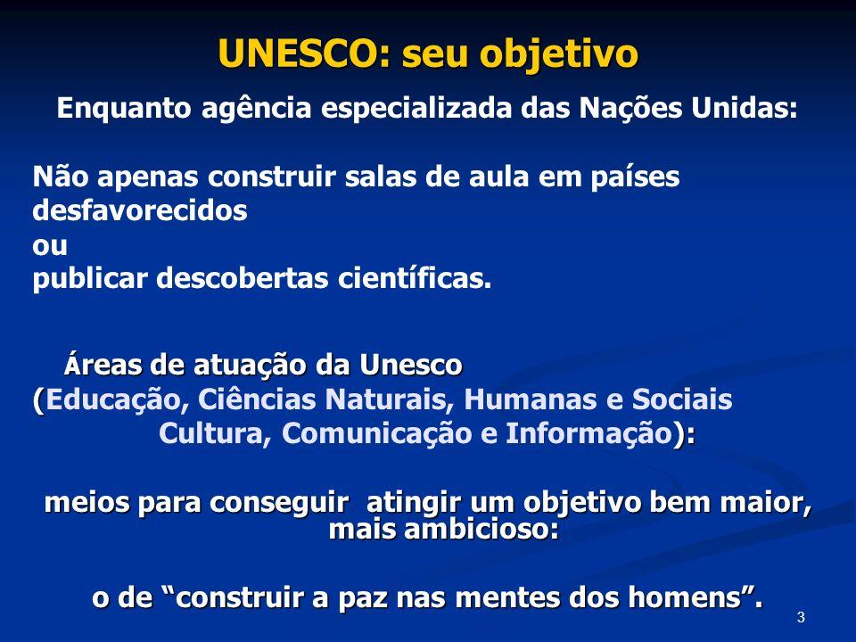3 UNESCO: seu objetivo Enquanto agência especializada das Nações Unidas: Não apenas construir salas de aula em países desfavorecidos ou publicar desco