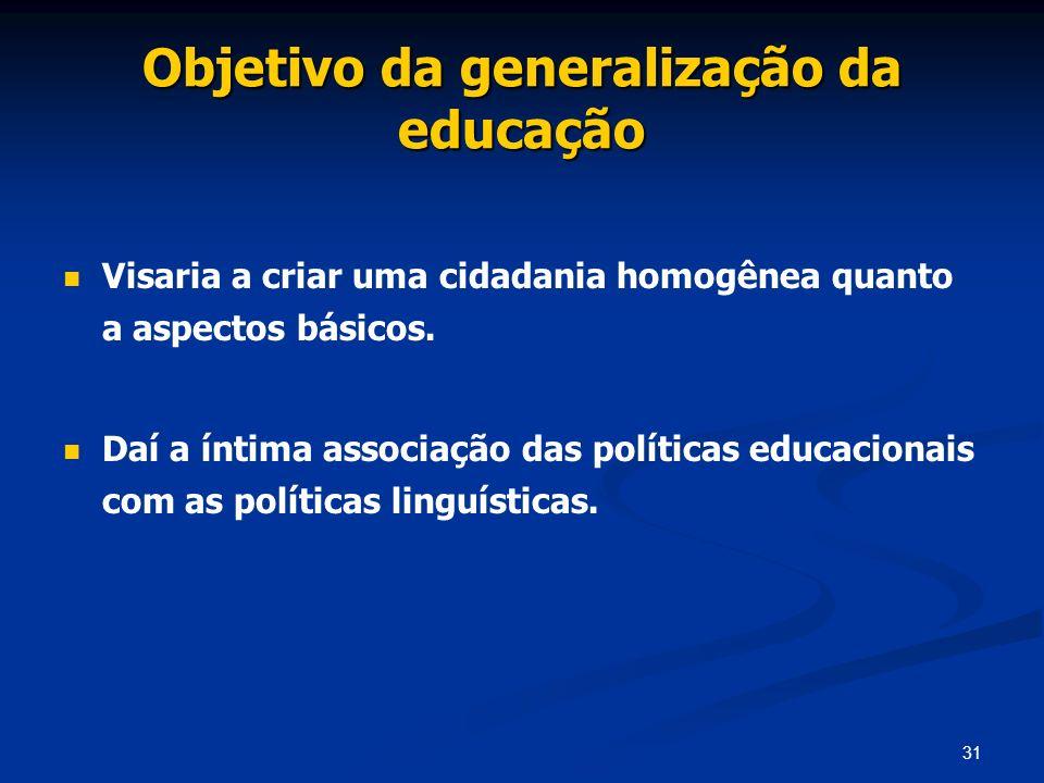 31 Objetivo da generalização da educação Visaria a criar uma cidadania homogênea quanto a aspectos básicos. Daí a íntima associação das políticas educ