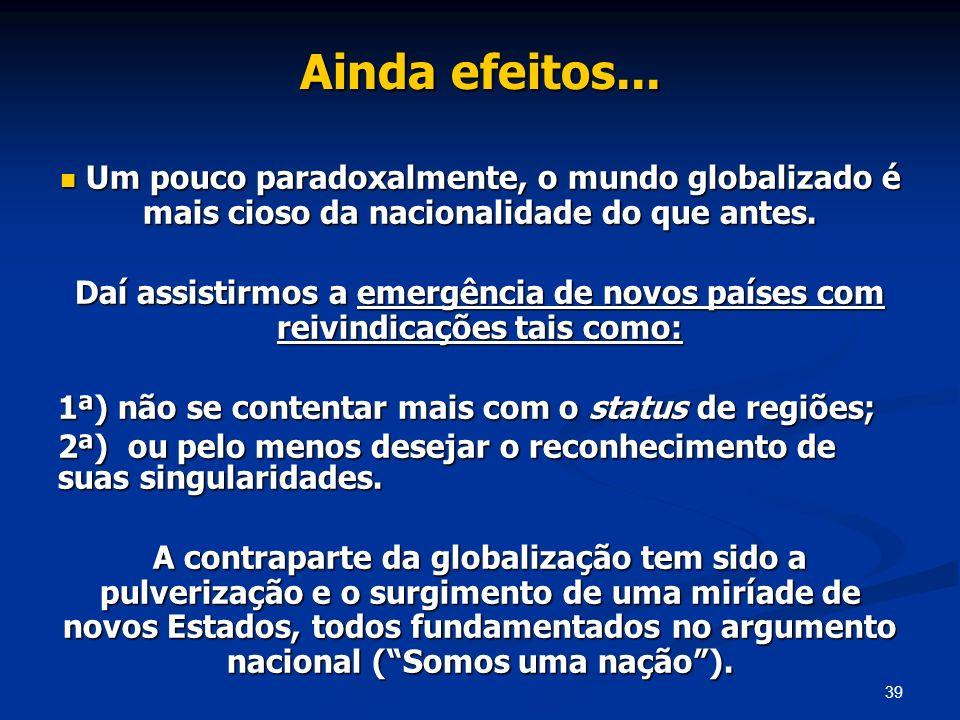 39 Ainda efeitos... Um pouco paradoxalmente, o mundo globalizado é mais cioso da nacionalidade do que antes. Um pouco paradoxalmente, o mundo globaliz
