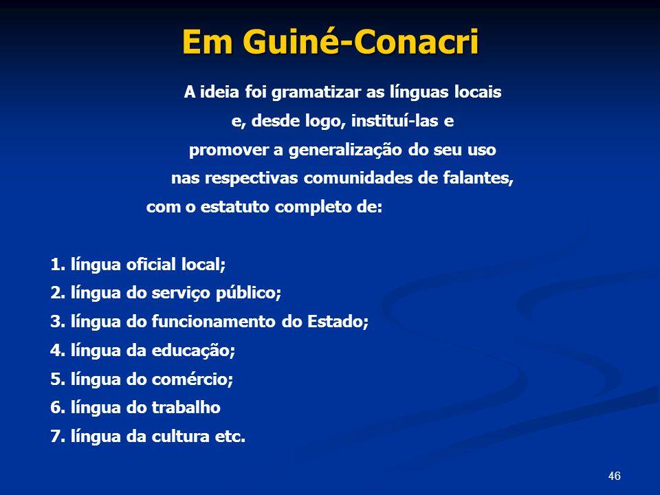 46 Em Guiné-Conacri A ideia foi gramatizar as línguas locais e, desde logo, instituí-las e promover a generalização do seu uso nas respectivas comunid