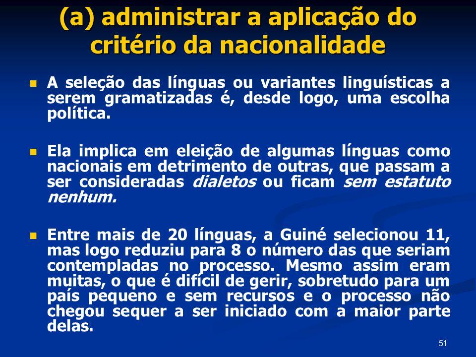 51 (a) administrar a aplicação do critério da nacionalidade A seleção das línguas ou variantes linguísticas a serem gramatizadas é, desde logo, uma es
