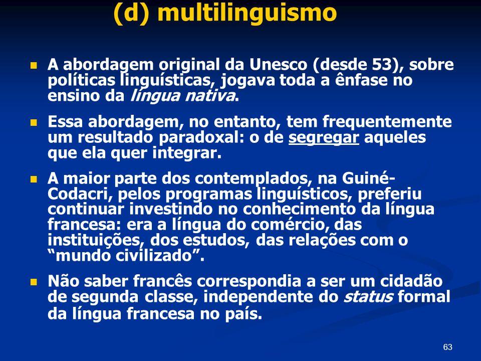 63 (d) multilinguismo A abordagem original da Unesco (desde 53), sobre políticas linguísticas, jogava toda a ênfase no ensino da língua nativa. Essa a