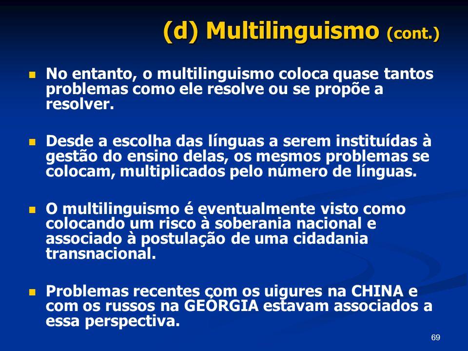 69 (d) Multilinguismo (cont.) No entanto, o multilinguismo coloca quase tantos problemas como ele resolve ou se propõe a resolver. Desde a escolha das