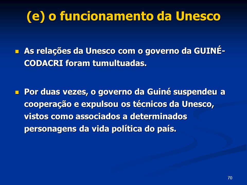 70 (e) o funcionamento da Unesco As relações da Unesco com o governo da GUINÉ- CODACRI foram tumultuadas. As relações da Unesco com o governo da GUINÉ
