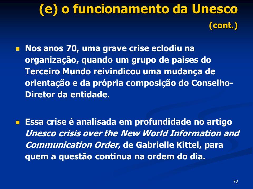 72 (e) o funcionamento da Unesco (cont.) Nos anos 70, uma grave crise eclodiu na organização, quando um grupo de paises do Terceiro Mundo reivindicou