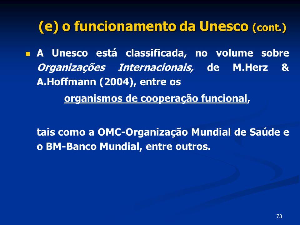 73 (e) o funcionamento da Unesco (cont.) A Unesco está classificada, no volume sobre Organizações Internacionais, de M.Herz & A.Hoffmann (2004), entre