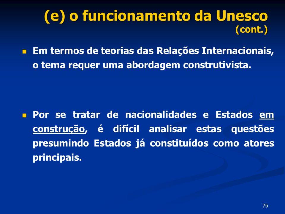75 (e) o funcionamento da Unesco (cont.) Em termos de teorias das Relações Internacionais, o tema requer uma abordagem construtivista. Por se tratar d
