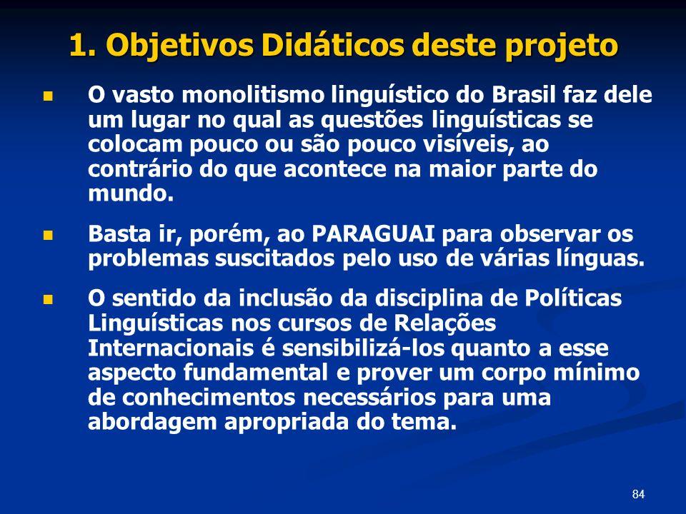 84 1. Objetivos Didáticos deste projeto O vasto monolitismo linguístico do Brasil faz dele um lugar no qual as questões linguísticas se colocam pouco
