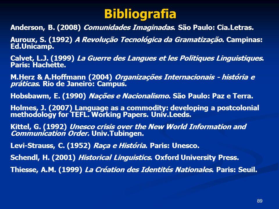 89 Bibliografia Anderson, B. (2008) Comunidades Imaginadas. São Paulo: Cia.Letras. Auroux, S. (1992) A Revolução Tecnológica da Gramatização. Campinas