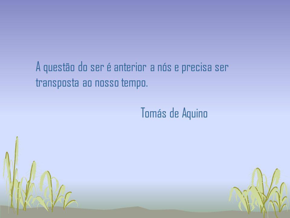 A questão do ser é anterior a nós e precisa ser transposta ao nosso tempo. Tomás de Aquino