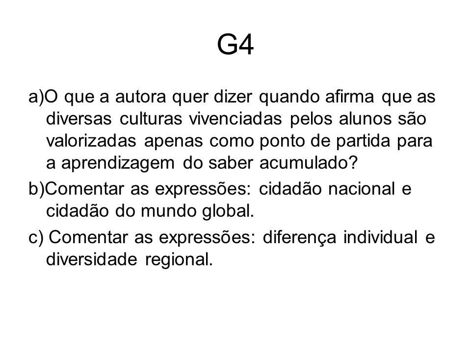 G4 a)O que a autora quer dizer quando afirma que as diversas culturas vivenciadas pelos alunos são valorizadas apenas como ponto de partida para a aprendizagem do saber acumulado.