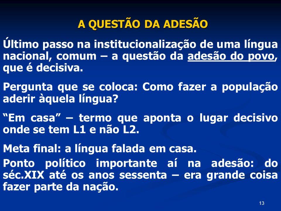 13 A QUESTÃO DA ADESÃO Último passo na institucionalização de uma língua nacional, comum – a questão da adesão do povo, que é decisiva. Pergunta que s