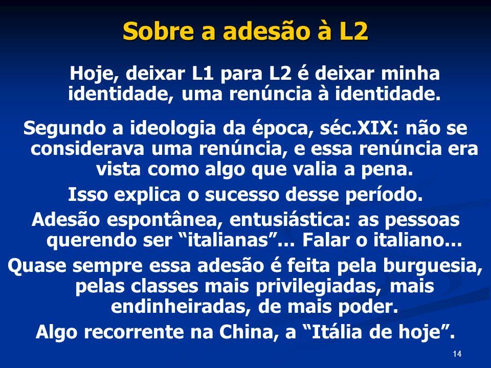 14 Sobre a adesão à L2 Hoje, deixar L1 para L2 é deixar minha identidade, uma renúncia à identidade. Segundo a ideologia da época, séc.XIX: não se con