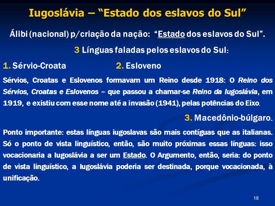 18 Iugoslávia – Estado dos eslavos do Sul Álibi (nacional) p/criação da nação: Estado dos eslavos do Sul. 3 Línguas faladas pelos eslavos do Sul : 1.