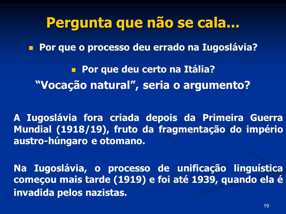 19 Pergunta que não se cala... Por que o processo deu errado na Iugoslávia? Por que deu certo na Itália? Vocação natural, seria o argumento? A Iugoslá