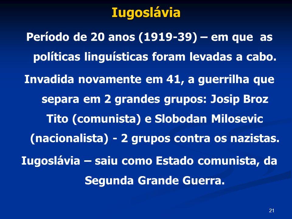 21 Iugoslávia Período de 20 anos (1919-39) – em que as políticas linguísticas foram levadas a cabo. Invadida novamente em 41, a guerrilha que separa e
