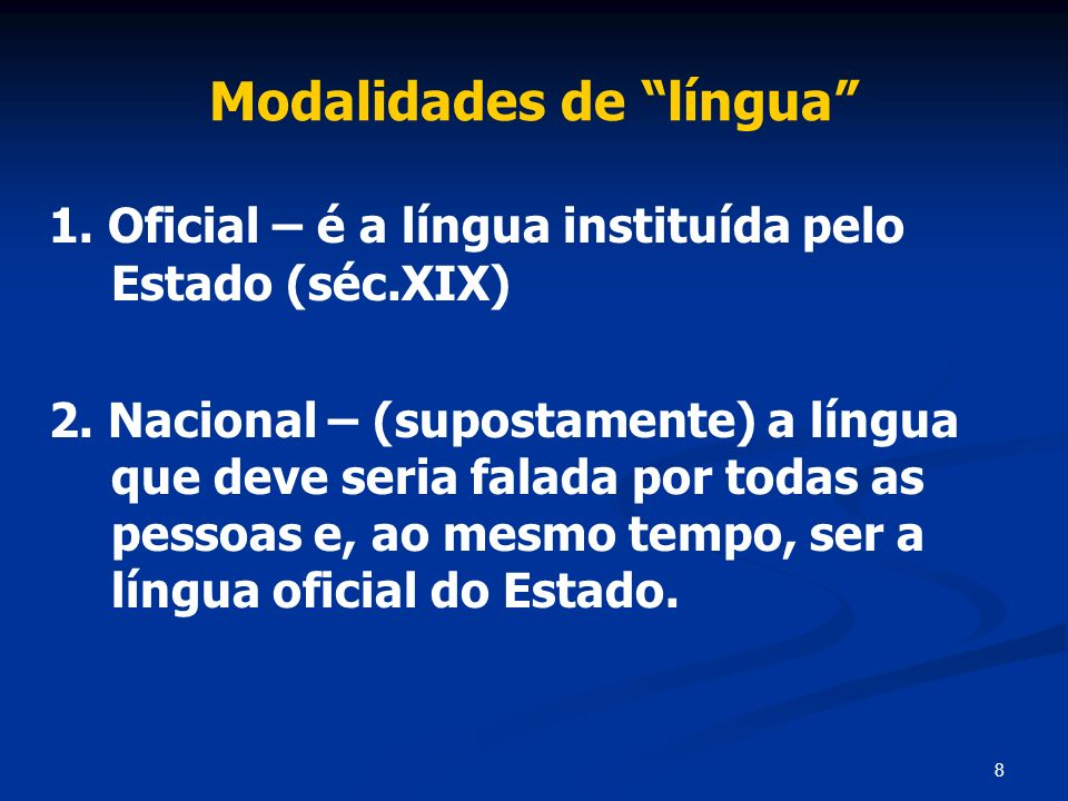 8 Modalidades de língua 1. Oficial – é a língua instituída pelo Estado (séc.XIX) 2. Nacional – (supostamente) a língua que deve seria falada por todas