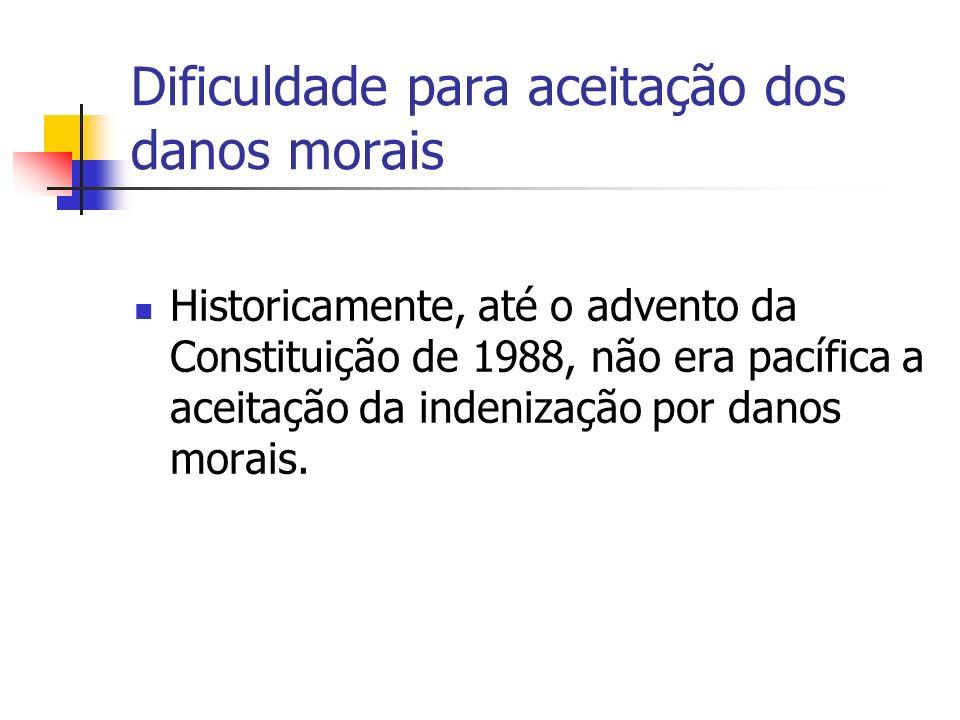 Dificuldade para aceitação dos danos morais Historicamente, até o advento da Constituição de 1988, não era pacífica a aceitação da indenização por danos morais.