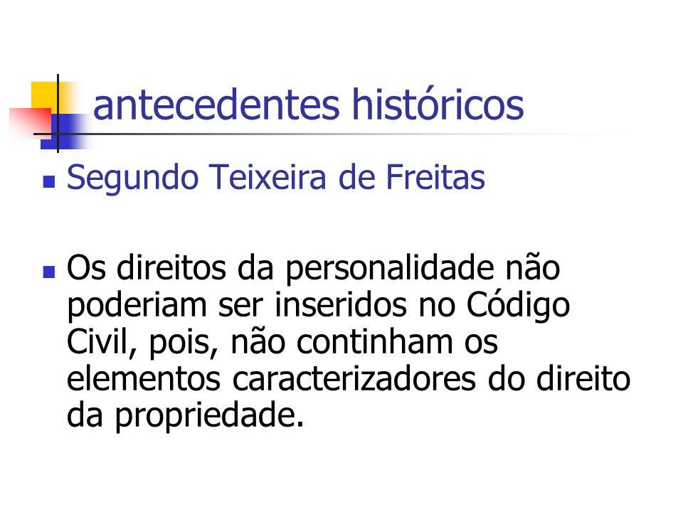 antecedentes históricos Segundo Teixeira de Freitas Os direitos da personalidade não poderiam ser inseridos no Código Civil, pois, não continham os elementos caracterizadores do direito da propriedade.