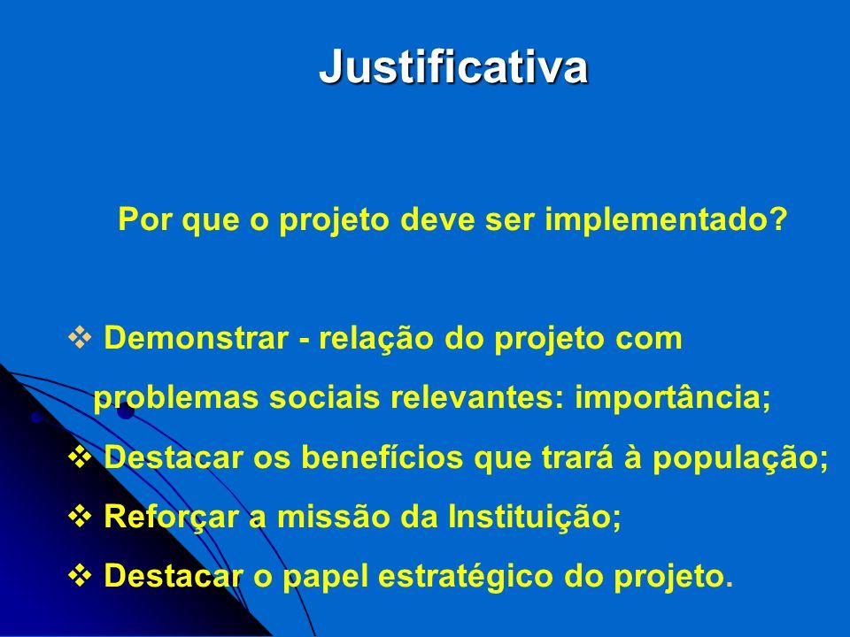 Justificativa Por que o projeto deve ser implementado? Demonstrar - relação do projeto com problemas sociais relevantes: importância; Destacar os bene