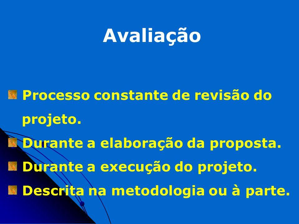 Avaliação Processo constante de revisão do projeto. Durante a elaboração da proposta. Durante a execução do projeto. Descrita na metodologia ou à part