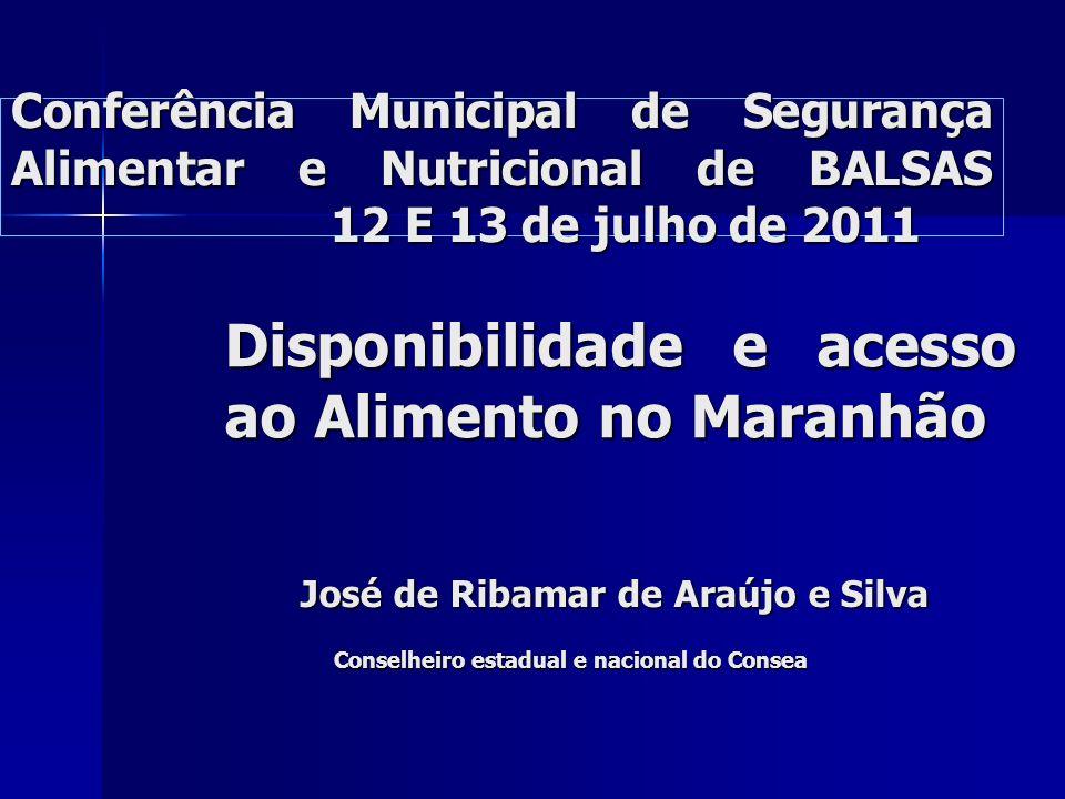 Conferência Municipal de Segurança Alimentar e Nutricional de BALSAS 12 E 13 de julho de 2011 Disponibilidade e acesso ao Alimento no Maranhão José de