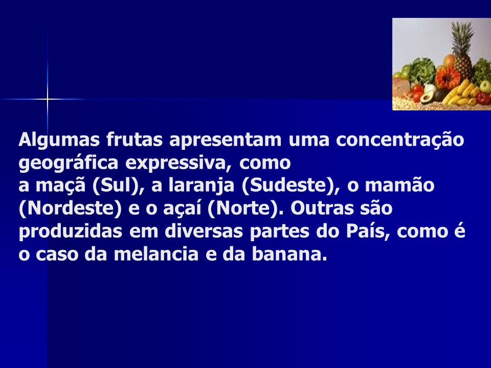 Algumas frutas apresentam uma concentração geográfica expressiva, como a maçã (Sul), a laranja (Sudeste), o mamão (Nordeste) e o açaí (Norte). Outras