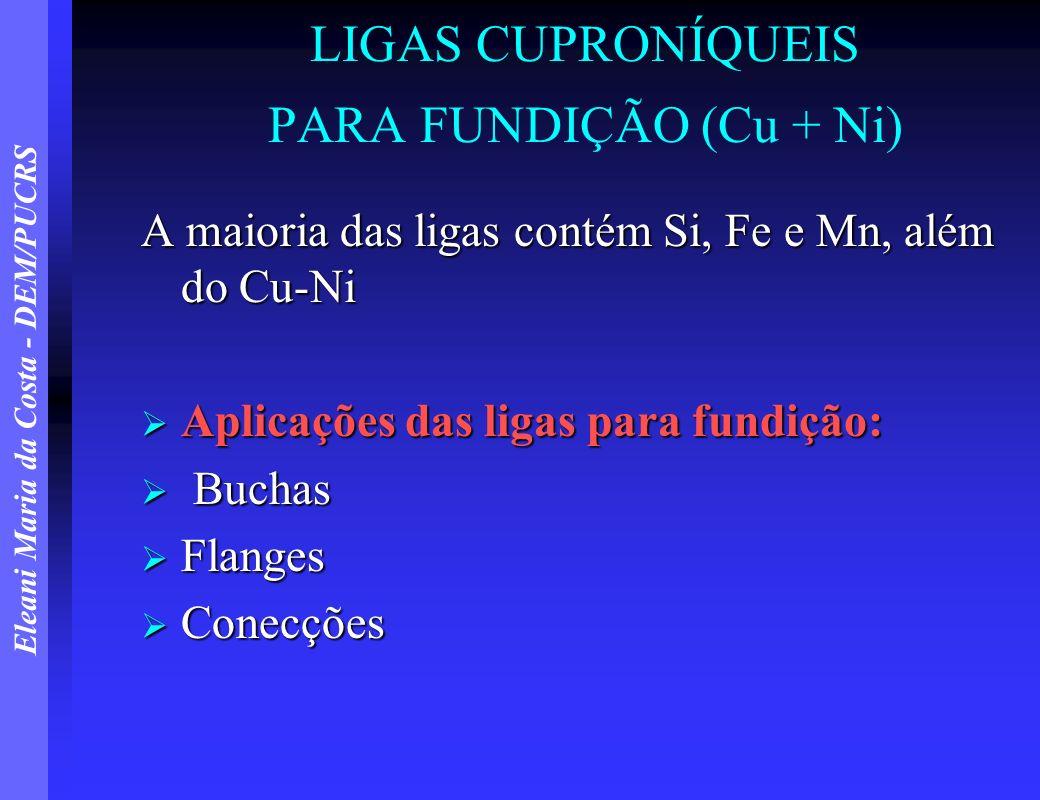 Eleani Maria da Costa - DEM/PUCRS LIGAS CUPRONÍQUEIS PARA FUNDIÇÃO (Cu + Ni) A maioria das ligas contém Si, Fe e Mn, além do Cu-Ni Aplicações das liga