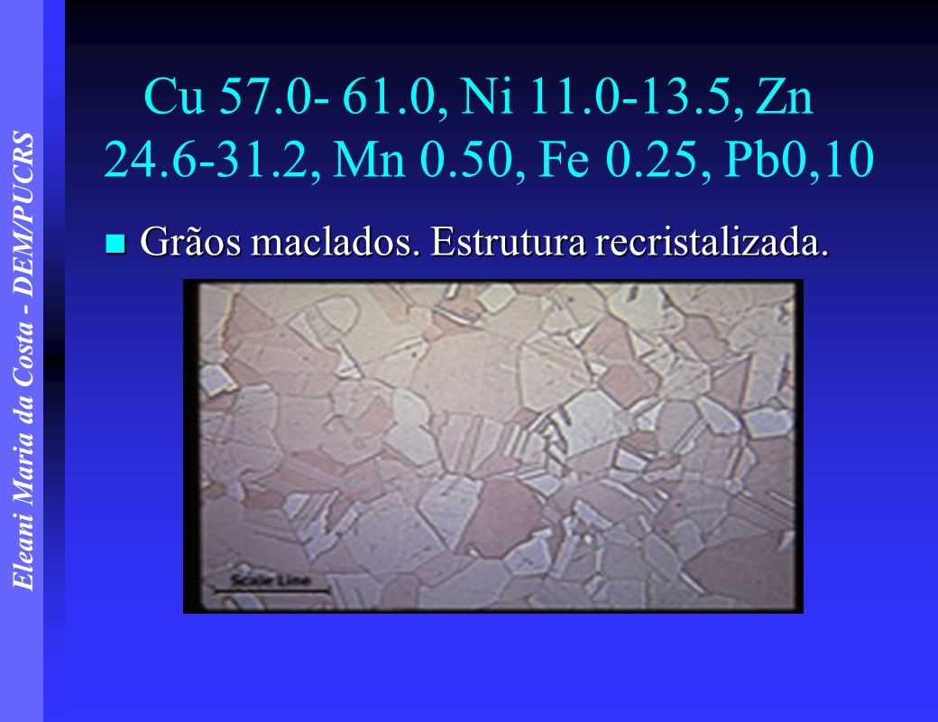 Eleani Maria da Costa - DEM/PUCRS Cu 57.0- 61.0, Ni 11.0-13.5, Zn 24.6-31.2, Mn 0.50, Fe 0.25, Pb0,10 Grãos maclados. Estrutura recristalizada. Grãos