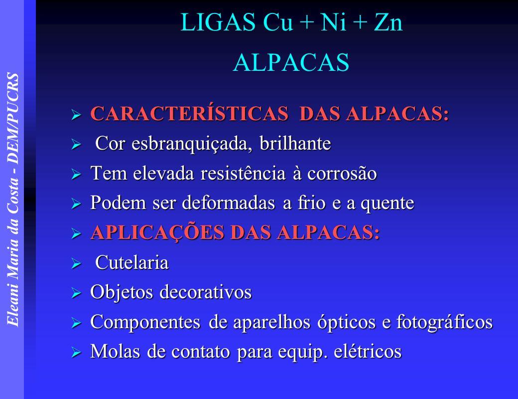 Eleani Maria da Costa - DEM/PUCRS LIGAS Cu + Ni + Zn ALPACAS CARACTERÍSTICAS DAS ALPACAS: CARACTERÍSTICAS DAS ALPACAS: Cor esbranquiçada, brilhante Co