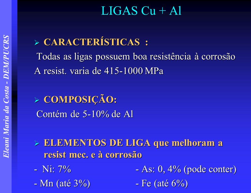 Eleani Maria da Costa - DEM/PUCRS LIGAS Cu + Al CARACTERÍSTICAS : CARACTERÍSTICAS : Todas as ligas possuem boa resistência à corrosão Todas as ligas p