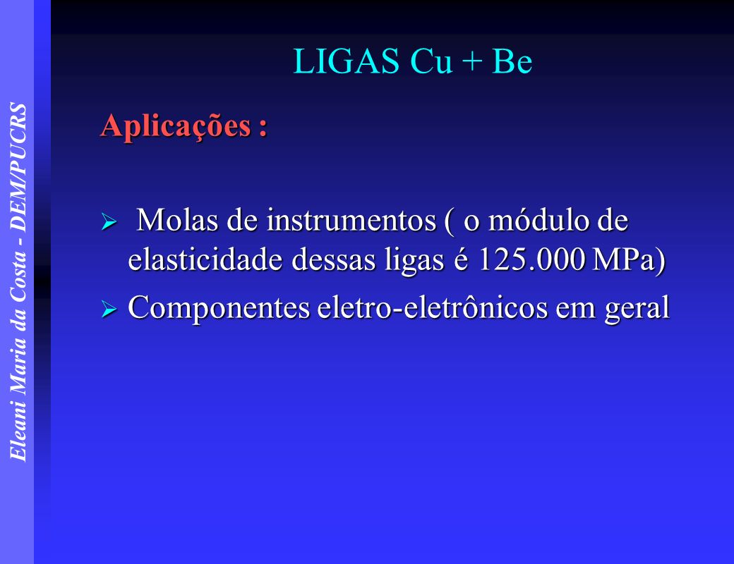Eleani Maria da Costa - DEM/PUCRS LIGAS Cu + Be Aplicações : Molas de instrumentos ( o módulo de elasticidade dessas ligas é 125.000 MPa) Molas de ins
