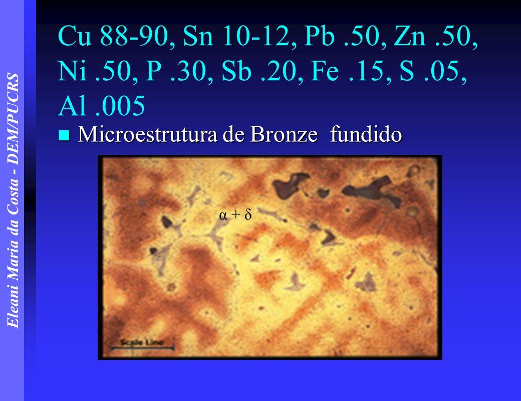 Eleani Maria da Costa - DEM/PUCRS Cu 88-90, Sn 10-12, Pb.50, Zn.50, Ni.50, P.30, Sb.20, Fe.15, S.05, Al.005 Microestrutura de Bronze fundido Microestr