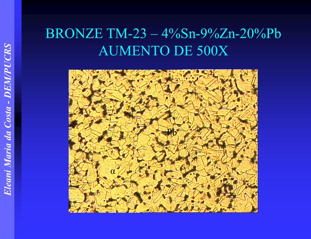 Eleani Maria da Costa - DEM/PUCRS BRONZE TM-23 – 4%Sn-9%Zn-20%Pb AUMENTO DE 500X α Pb