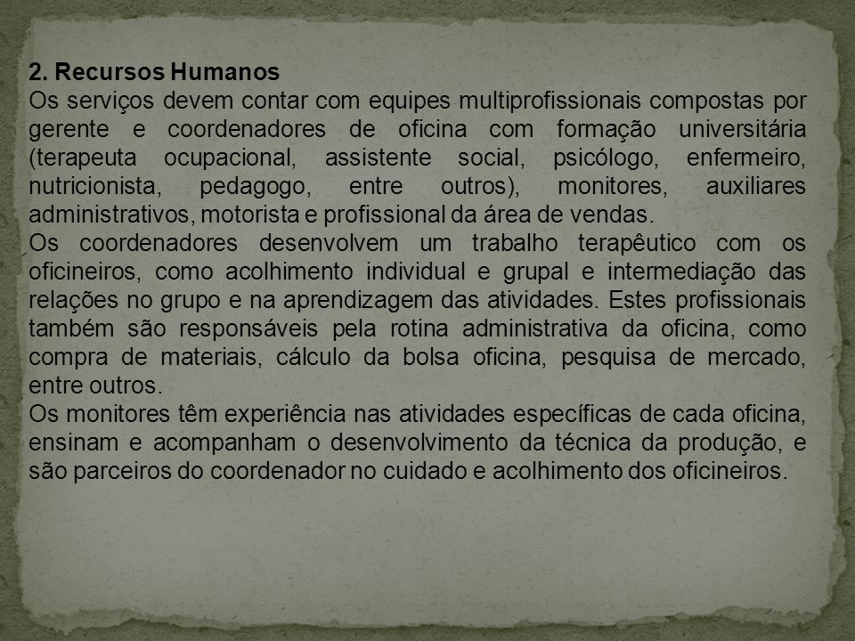 2. Recursos Humanos Os serviços devem contar com equipes multiprofissionais compostas por gerente e coordenadores de oficina com formação universitári