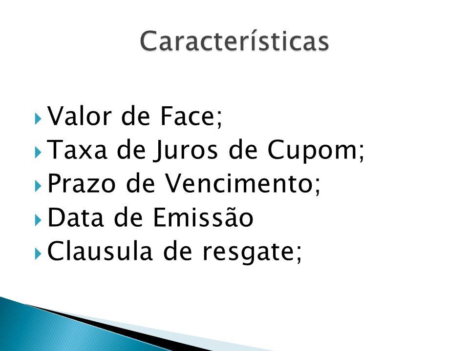 Valor de Face; Taxa de Juros de Cupom; Prazo de Vencimento; Data de Emissão Clausula de resgate;