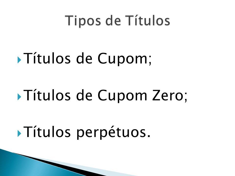 Títulos de Cupom; Títulos de Cupom Zero; Títulos perpétuos.