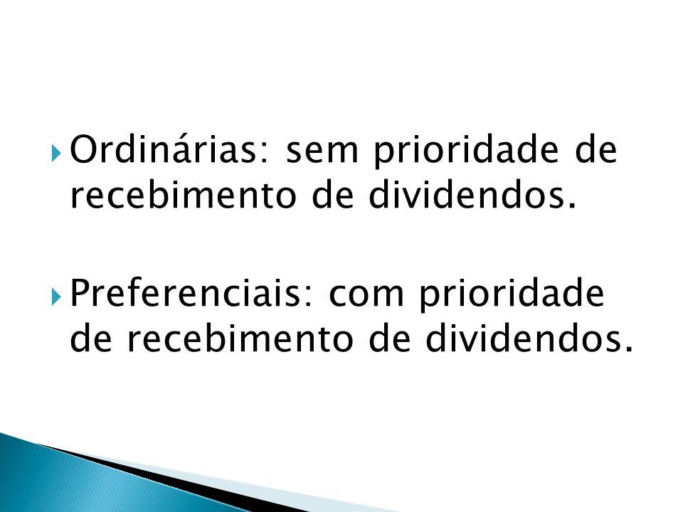 Ordinárias: sem prioridade de recebimento de dividendos. Preferenciais: com prioridade de recebimento de dividendos.