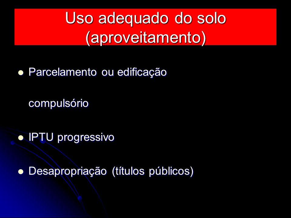 Uso adequado do solo (aproveitamento) Parcelamento ou edificação compulsório Parcelamento ou edificação compulsório IPTU progressivo IPTU progressivo