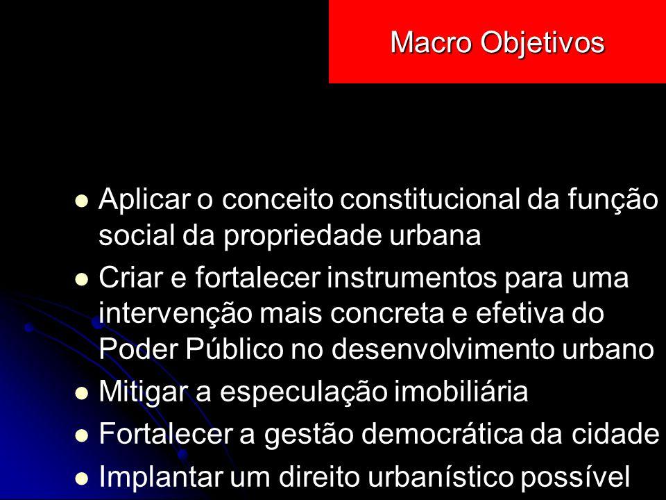Macro Objetivos Aplicar o conceito constitucional da função social da propriedade urbana Criar e fortalecer instrumentos para uma intervenção mais con