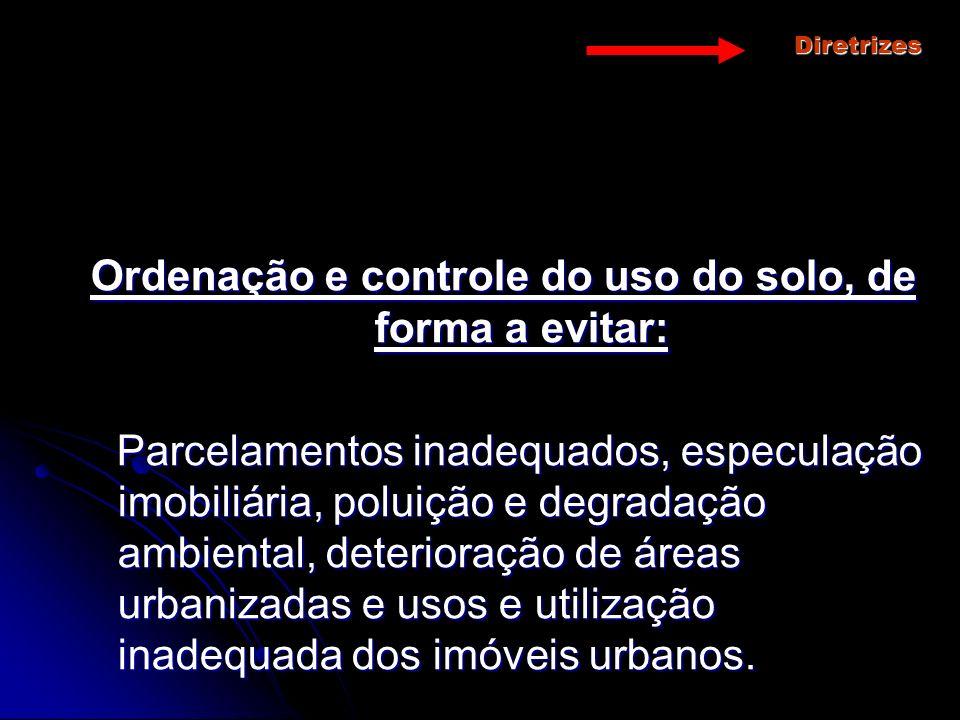 Diretrizes Ordenação e controle do uso do solo, de forma a evitar: Parcelamentos inadequados, especulação imobiliária, poluição e degradação ambiental