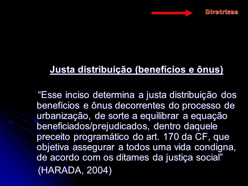 Diretrizes Justa distribuição (benefícios e ônus) Esse inciso determina a justa distribuição dos benefícios e ônus decorrentes do processo de urbaniza